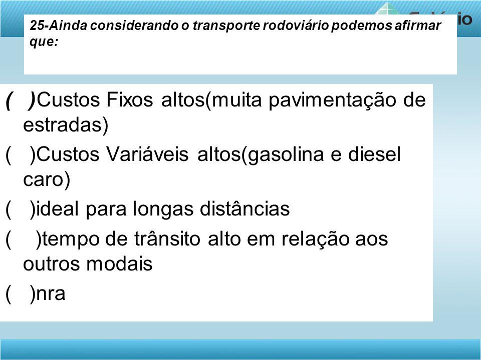 25-Ainda considerando o transporte rodoviário podemos afirmar que: ( )Custos Fixos altos(muita pavimentação de estradas) ( )Custos Variáveis altos(gas