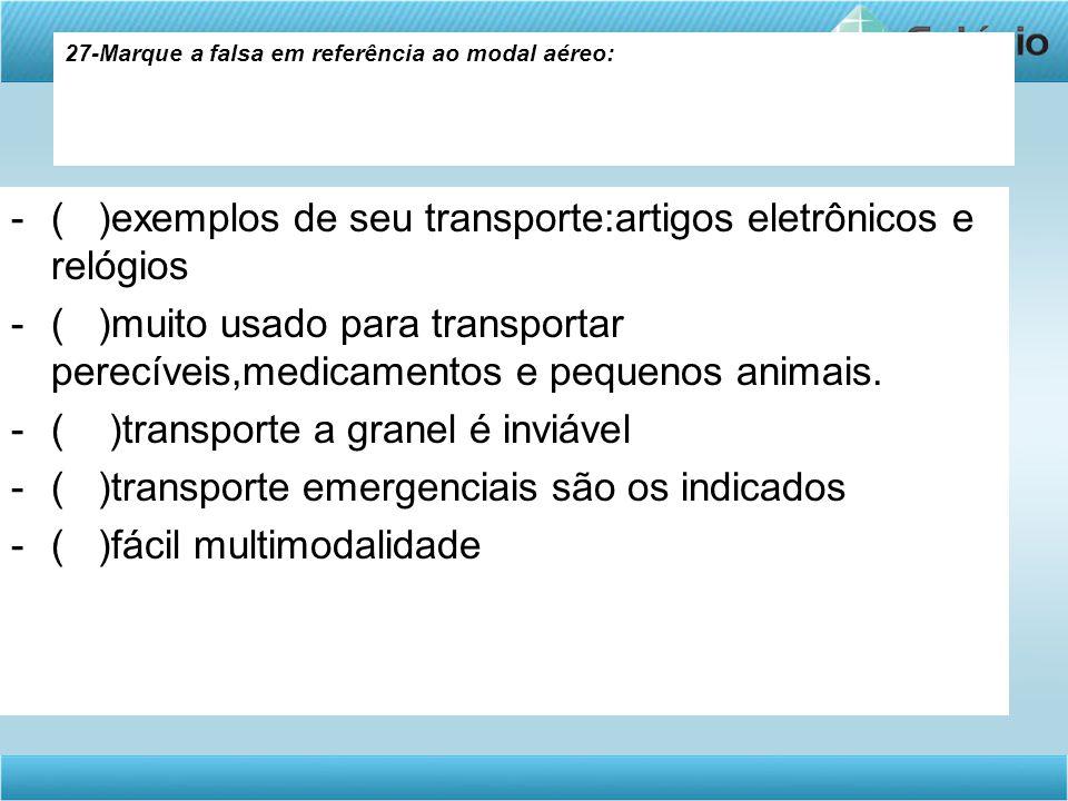 27-Marque a falsa em referência ao modal aéreo: -( )exemplos de seu transporte:artigos eletrônicos e relógios -( )muito usado para transportar perecív