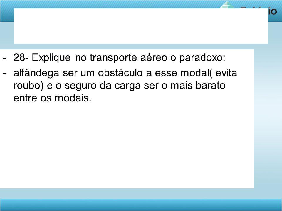 -28- Explique no transporte aéreo o paradoxo: -alfândega ser um obstáculo a esse modal( evita roubo) e o seguro da carga ser o mais barato entre os mo