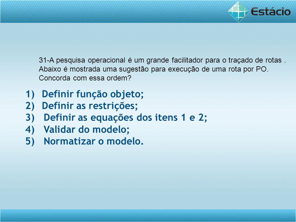 1)Definir função objeto; 2)Definir as restrições; 3) Definir as equações dos itens 1 e 2; 4) Validar do modelo; 5) Normatizar o modelo. 31-A pesquisa