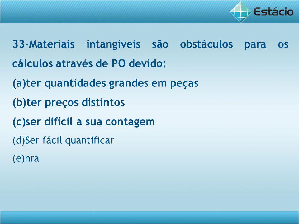 33-Materiais intangíveis são obstáculos para os cálculos através de PO devido: (a)ter quantidades grandes em peças (b)ter preços distintos (c)ser difí
