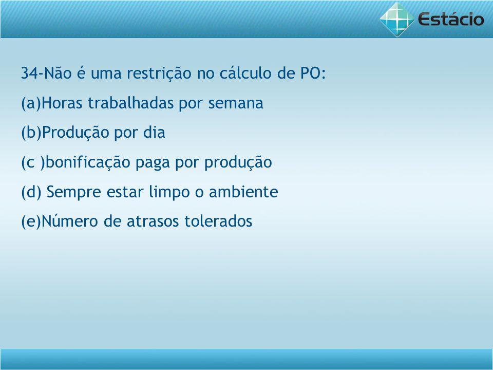 34-Não é uma restrição no cálculo de PO: (a)Horas trabalhadas por semana (b)Produção por dia (c )bonificação paga por produção (d) Sempre estar limpo