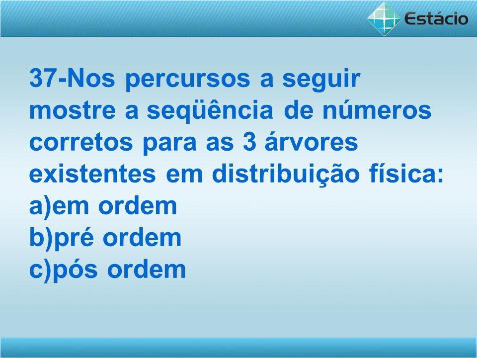 37-Nos percursos a seguir mostre a seqüência de números corretos para as 3 árvores existentes em distribuição física: a)em ordem b)pré ordem c)pós ord