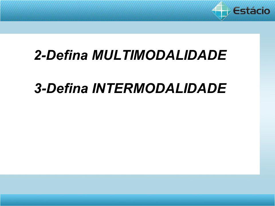 2-Defina MULTIMODALIDADE 3-Defina INTERMODALIDADE
