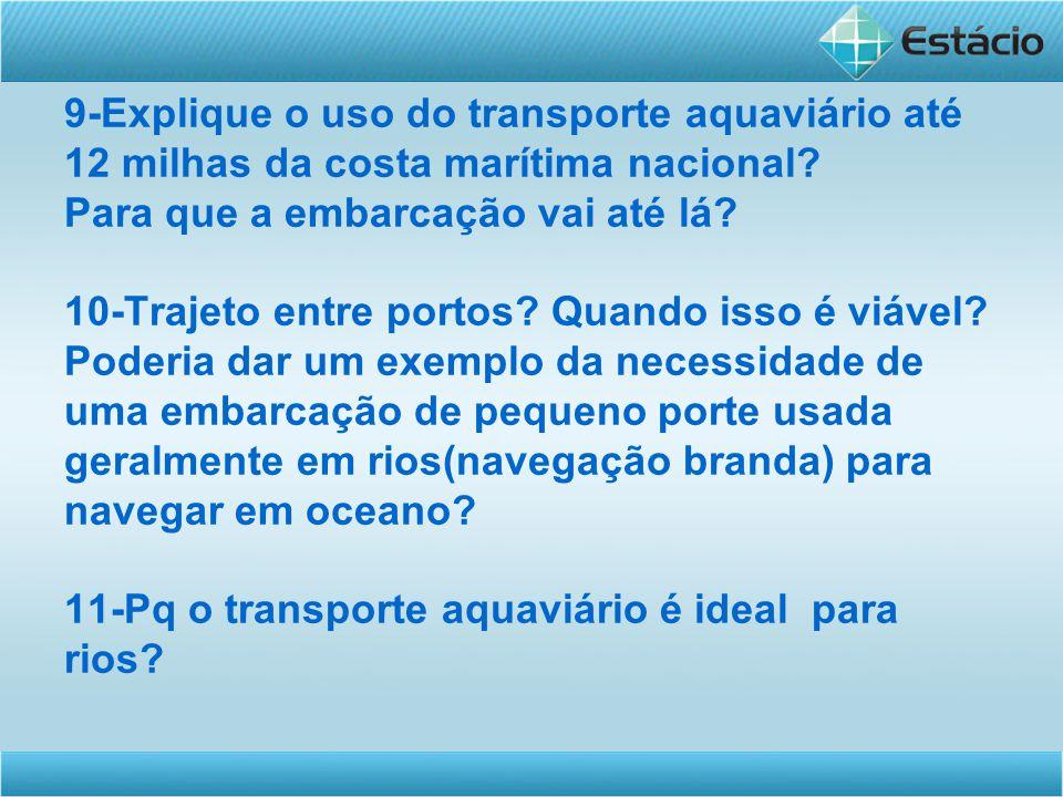 9-Explique o uso do transporte aquaviário até 12 milhas da costa marítima nacional? Para que a embarcação vai até lá? 10-Trajeto entre portos? Quando