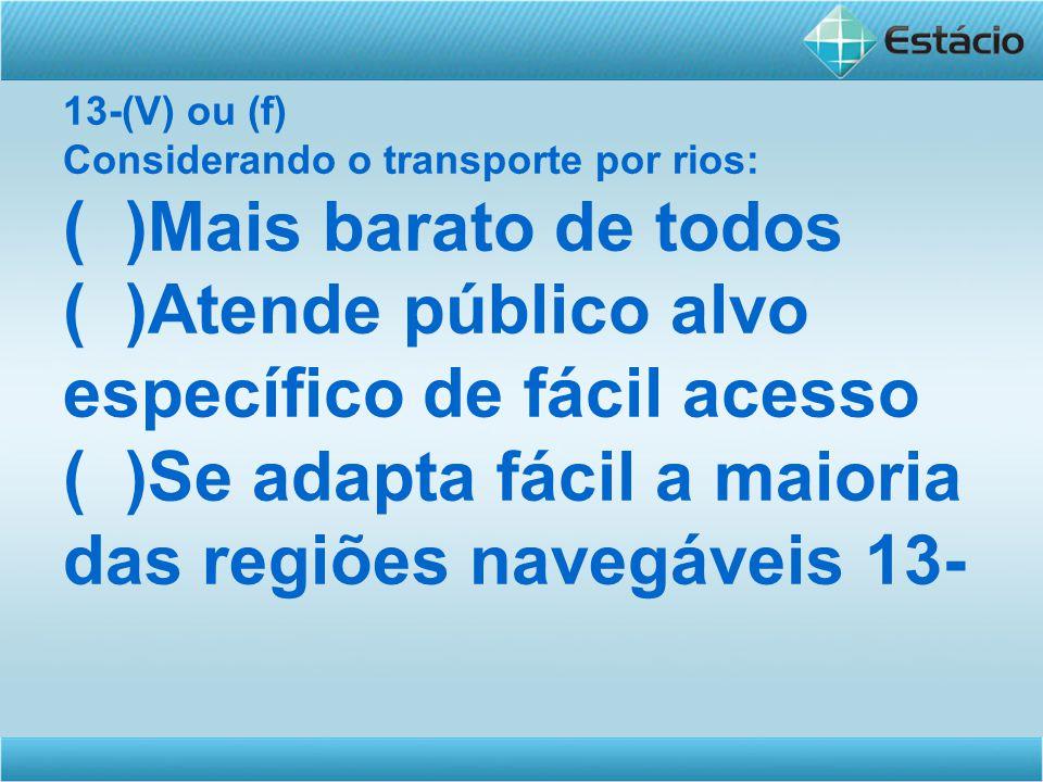 13-(V) ou (f) Considerando o transporte por rios: ( )Mais barato de todos ( )Atende público alvo específico de fácil acesso ( )Se adapta fácil a maior