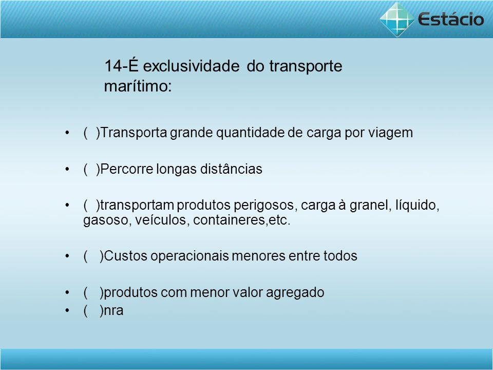 14-É exclusividade do transporte marítimo: •( )Transporta grande quantidade de carga por viagem •( )Percorre longas distâncias •( )transportam produto
