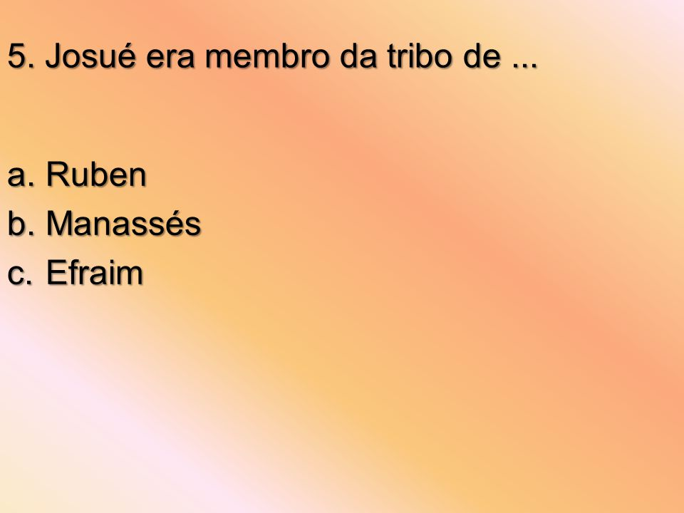 5. Josué era membro da tribo de... a.Ruben b.Manassés c.Efraim