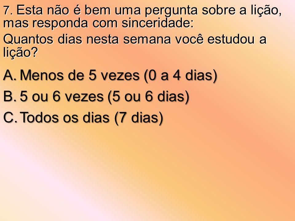 A.Menos de 5 vezes (0 a 4 dias) B.5 ou 6 vezes (5 ou 6 dias) C.Todos os dias (7 dias) 7. Esta não é bem uma pergunta sobre a lição, mas responda com s