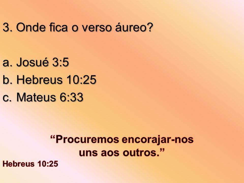 3. Onde fica o verso áureo? a.Josué 3:5 b.Hebreus 10:25 c.Mateus 6:33