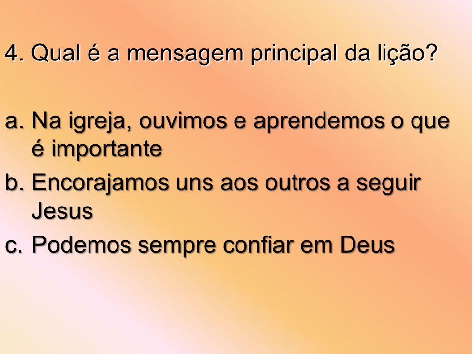 4. Qual é a mensagem principal da lição? a.Na igreja, ouvimos e aprendemos o que é importante b.Encorajamos uns aos outros a seguir Jesus c.Podemos se