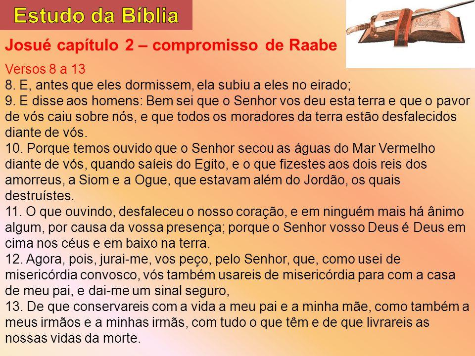 Josué capítulo 2 – compromisso de Raabe Versos 8 a 13 8. E, antes que eles dormissem, ela subiu a eles no eirado; 9. E disse aos homens: Bem sei que o