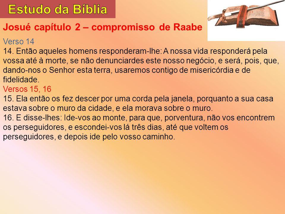 Josué capítulo 2 – compromisso de Raabe Verso 14 14. Então aqueles homens responderam-lhe: A nossa vida responderá pela vossa até à morte, se não denu