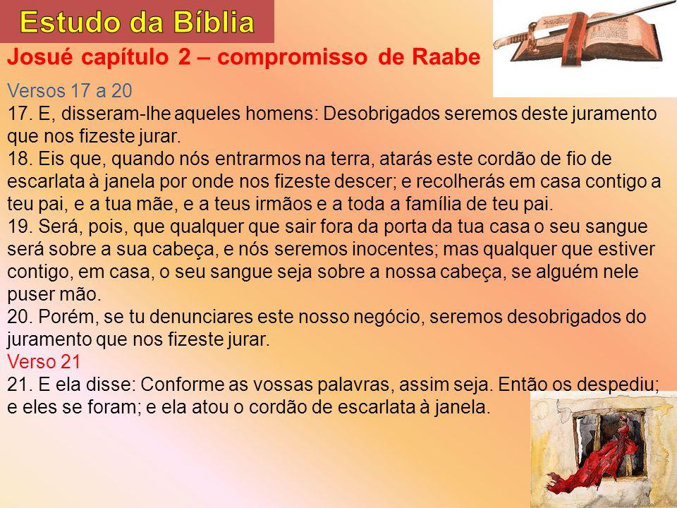 Josué capítulo 2 – compromisso de Raabe Versos 17 a 20 17. E, disseram-lhe aqueles homens: Desobrigados seremos deste juramento que nos fizeste jurar.
