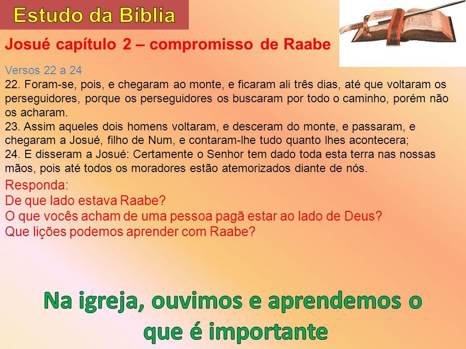 Josué capítulo 2 – compromisso de Raabe Versos 22 a 24 22. Foram-se, pois, e chegaram ao monte, e ficaram ali três dias, até que voltaram os perseguid