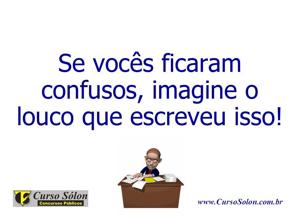 Se vocês ficaram confusos, imagine o louco que escreveu isso! www.CursoSolon.com.br