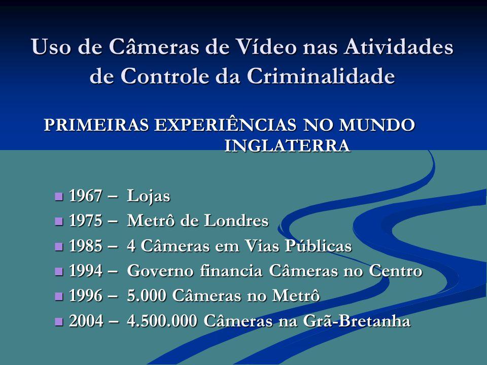 Uso de Câmeras de Vídeo nas Atividades de Controle da Criminalidade PRIMEIRAS EXPERIÊNCIAS NO MUNDO INGLATERRA PRIMEIRAS EXPERIÊNCIAS NO MUNDO INGLATERRA  1967 – Lojas  1975 – Metrô de Londres  1985 – 4 Câmeras em Vias Públicas  1994 – Governo financia Câmeras no Centro  1996 – 5.000 Câmeras no Metrô  2004 – 4.500.000 Câmeras na Grã-Bretanha