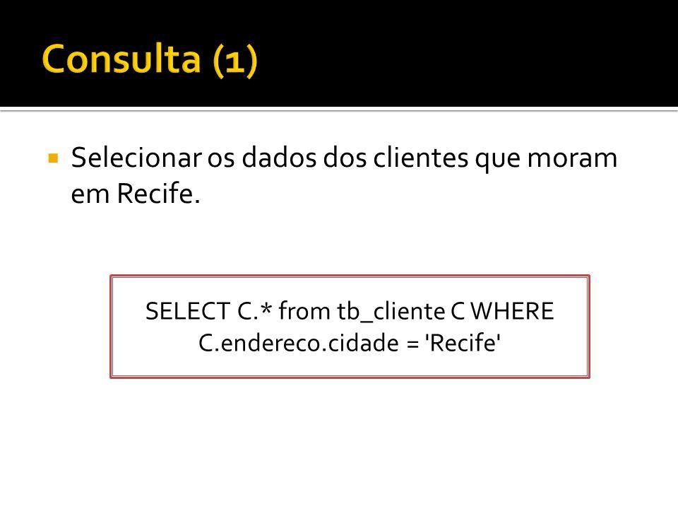  Selecionar os dados dos clientes que moram em Recife. SELECT C.* from tb_cliente C WHERE C.endereco.cidade = 'Recife'