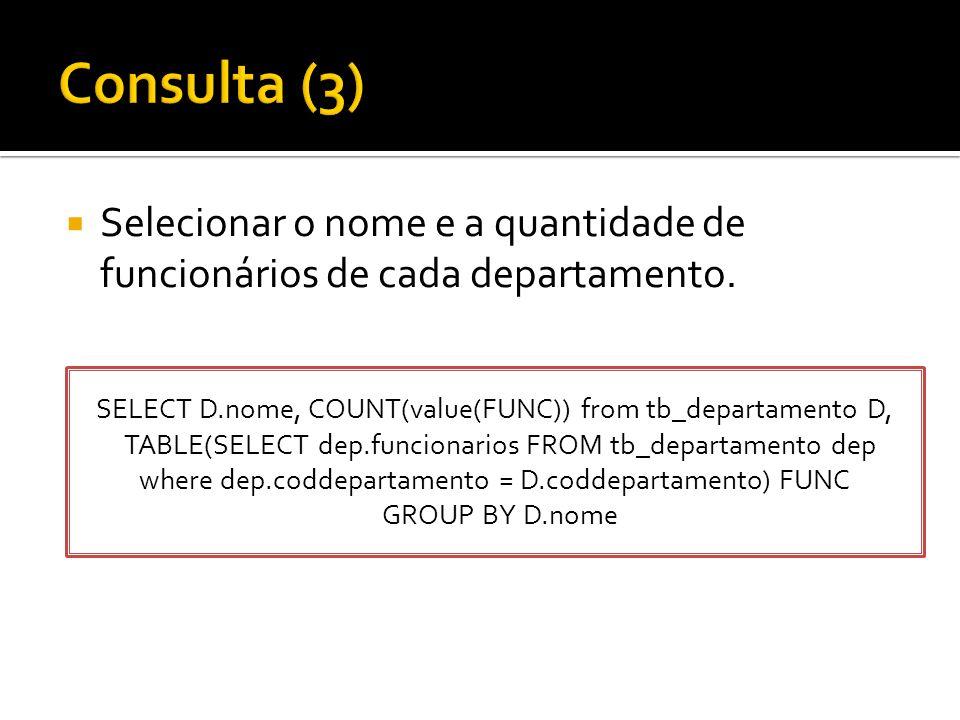  Selecionar o nome e a quantidade de funcionários de cada departamento. SELECT D.nome, COUNT(value(FUNC)) from tb_departamento D, TABLE(SELECT dep.fu