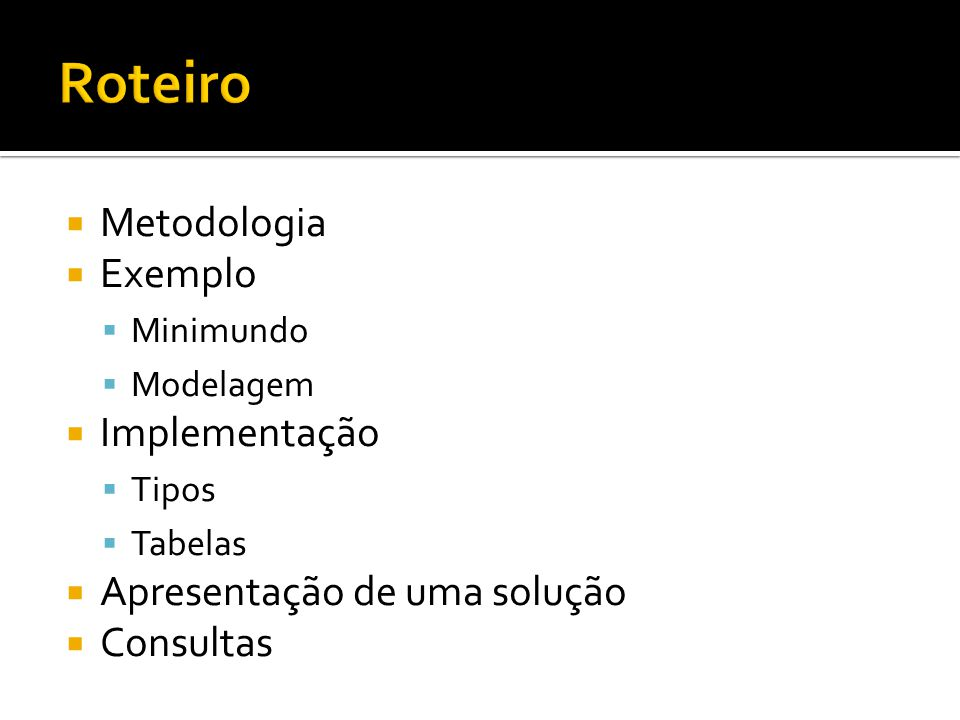  Metodologia  Exemplo  Minimundo  Modelagem  Implementação  Tipos  Tabelas  Apresentação de uma solução  Consultas