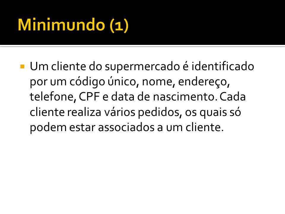  Um cliente do supermercado é identificado por um código único, nome, endereço, telefone, CPF e data de nascimento. Cada cliente realiza vários pedid