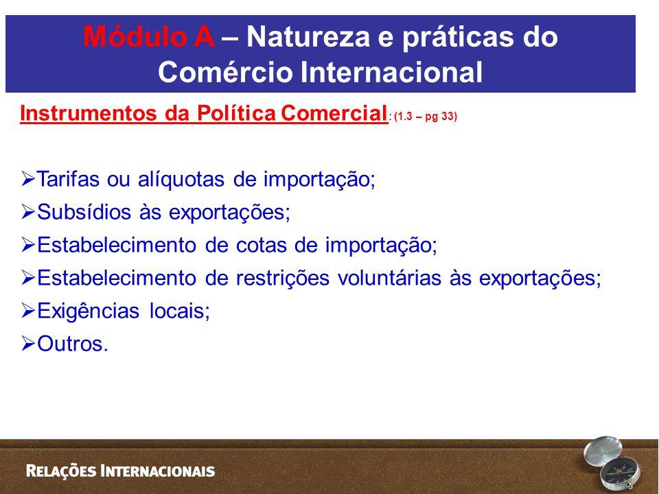 Instrumentos da Política Comercial : (1.3 – pg 33)  Tarifas ou alíquotas de importação;  Subsídios às exportações;  Estabelecimento de cotas de importação;  Estabelecimento de restrições voluntárias às exportações;  Exigências locais;  Outros.