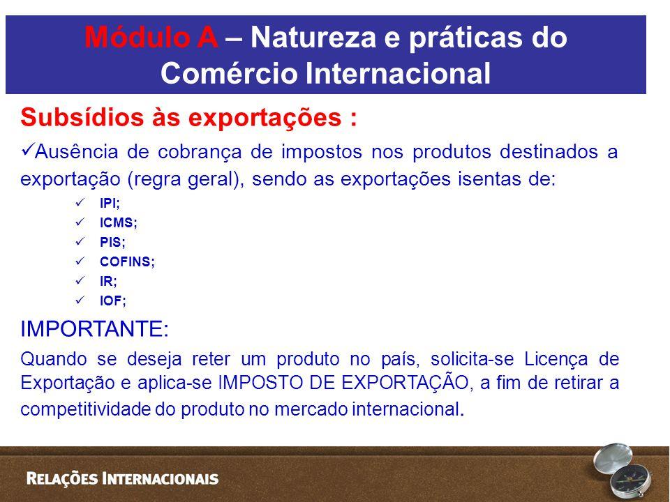 Subsídios às exportações :  Ausência de cobrança de impostos nos produtos destinados a exportação (regra geral), sendo as exportações isentas de:  IPI;  ICMS;  PIS;  COFINS;  IR;  IOF; IMPORTANTE: Quando se deseja reter um produto no país, solicita-se Licença de Exportação e aplica-se IMPOSTO DE EXPORTAÇÃO, a fim de retirar a competitividade do produto no mercado internacional.