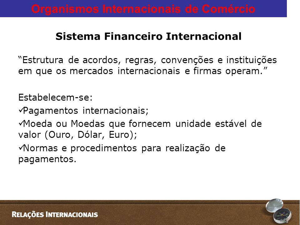Organismos Internacionais de Comércio Sistema Financeiro Internacional Estrutura de acordos, regras, convenções e instituições em que os mercados internacionais e firmas operam. Estabelecem-se:  Pagamentos internacionais;  Moeda ou Moedas que fornecem unidade estável de valor (Ouro, Dólar, Euro);  Normas e procedimentos para realização de pagamentos.