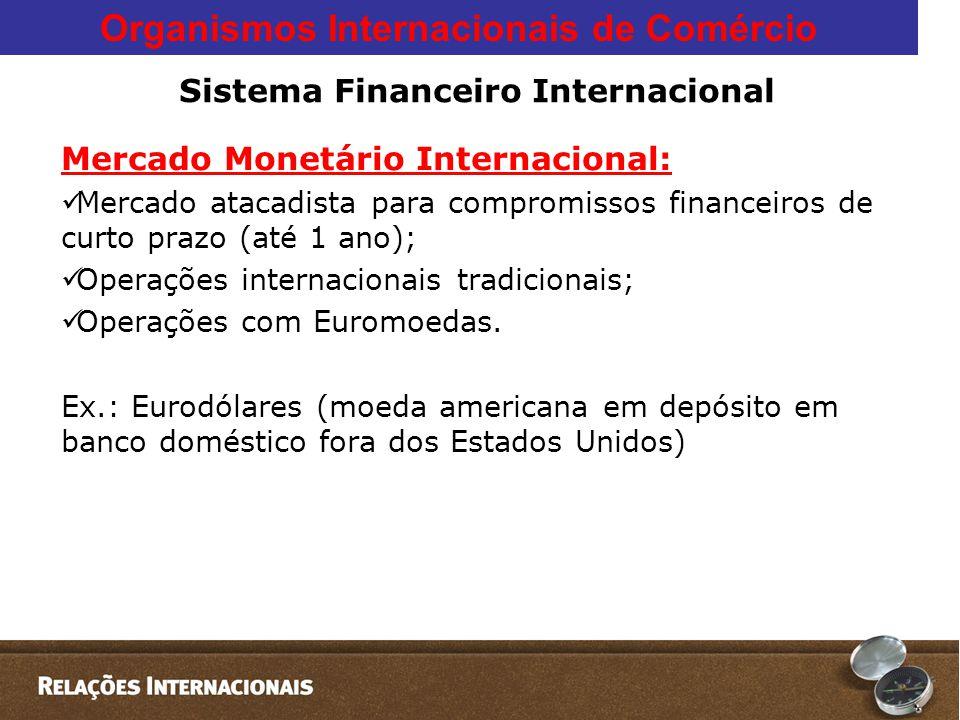Organismos Internacionais de Comércio Sistema Financeiro Internacional Mercado Monetário Internacional:  Mercado atacadista para compromissos financeiros de curto prazo (até 1 ano);  Operações internacionais tradicionais;  Operações com Euromoedas.