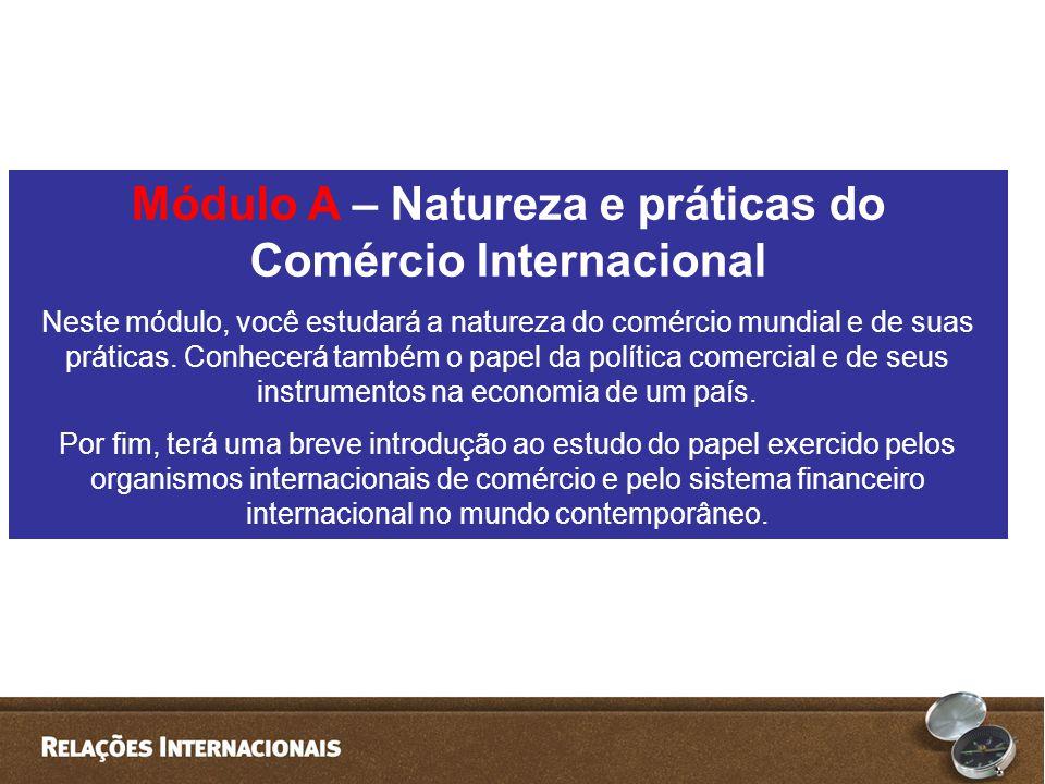 Módulo A – Natureza e práticas do Comércio Internacional Neste módulo, você estudará a natureza do comércio mundial e de suas práticas.
