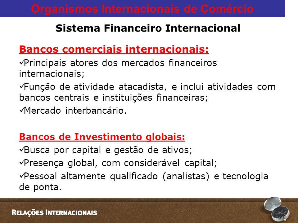 Organismos Internacionais de Comércio Sistema Financeiro Internacional Bancos comerciais internacionais:  Principais atores dos mercados financeiros internacionais;  Função de atividade atacadista, e inclui atividades com bancos centrais e instituições financeiras;  Mercado interbancário.