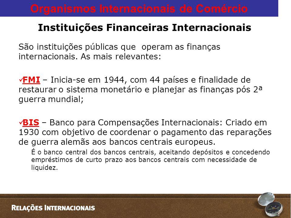Organismos Internacionais de Comércio Instituições Financeiras Internacionais São instituições públicas que operam as finanças internacionais.