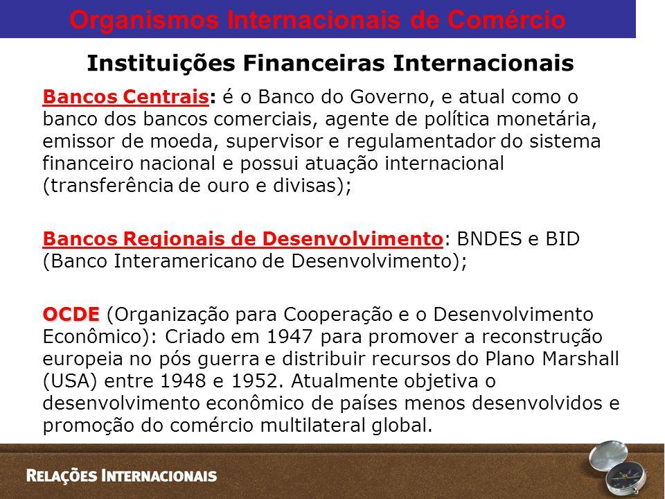 Organismos Internacionais de Comércio Instituições Financeiras Internacionais Bancos Centrais: é o Banco do Governo, e atual como o banco dos bancos comerciais, agente de política monetária, emissor de moeda, supervisor e regulamentador do sistema financeiro nacional e possui atuação internacional (transferência de ouro e divisas); Bancos Regionais de Desenvolvimento: BNDES e BID (Banco Interamericano de Desenvolvimento); OCDE OCDE (Organização para Cooperação e o Desenvolvimento Econômico): Criado em 1947 para promover a reconstrução europeia no pós guerra e distribuir recursos do Plano Marshall (USA) entre 1948 e 1952.
