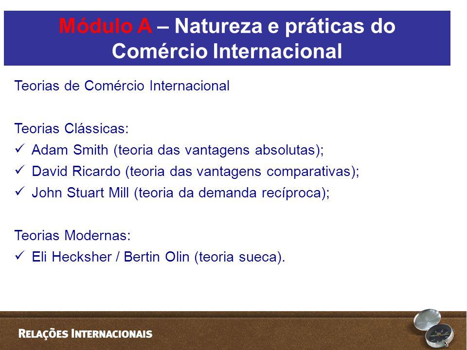 Teorias de Comércio Internacional Teorias Clássicas:  Adam Smith (teoria das vantagens absolutas);  David Ricardo (teoria das vantagens comparativas);  John Stuart Mill (teoria da demanda recíproca); Teorias Modernas:  Eli Hecksher / Bertin Olin (teoria sueca).