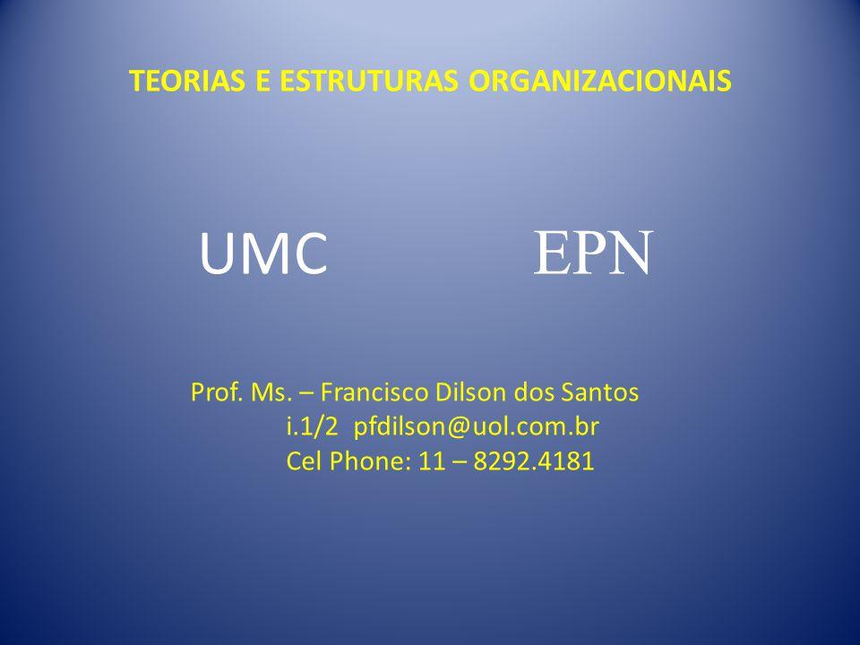 TEORIAS E ESTRUTURAS ORGANIZACIONAIS UMC EPN Prof. Ms. – Francisco Dilson dos Santos i.1/2 pfdilson@uol.com.br Cel Phone: 11 – 8292.4181