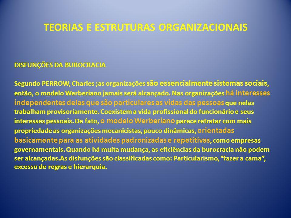 TEORIAS E ESTRUTURAS ORGANIZACIONAIS DISFUNÇÕES DA BUROCRACIA Segundo PERROW, Charles ;as organizações são essencialmente sistemas sociais, então, o modelo Werberiano jamais será alcançado.