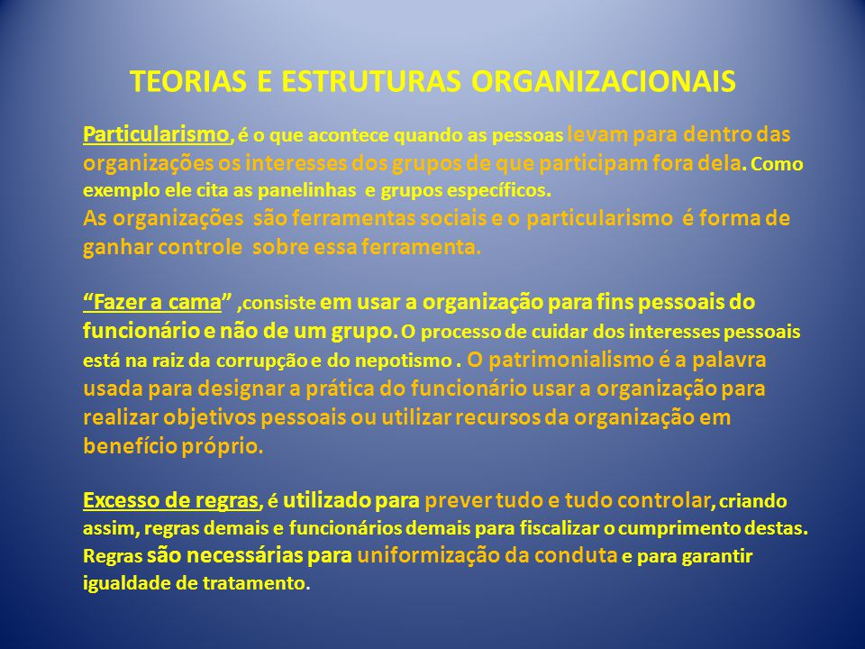 TEORIAS E ESTRUTURAS ORGANIZACIONAIS Particularismo, é o que acontece quando as pessoas levam para dentro das organizações os interesses dos grupos de que participam fora dela.