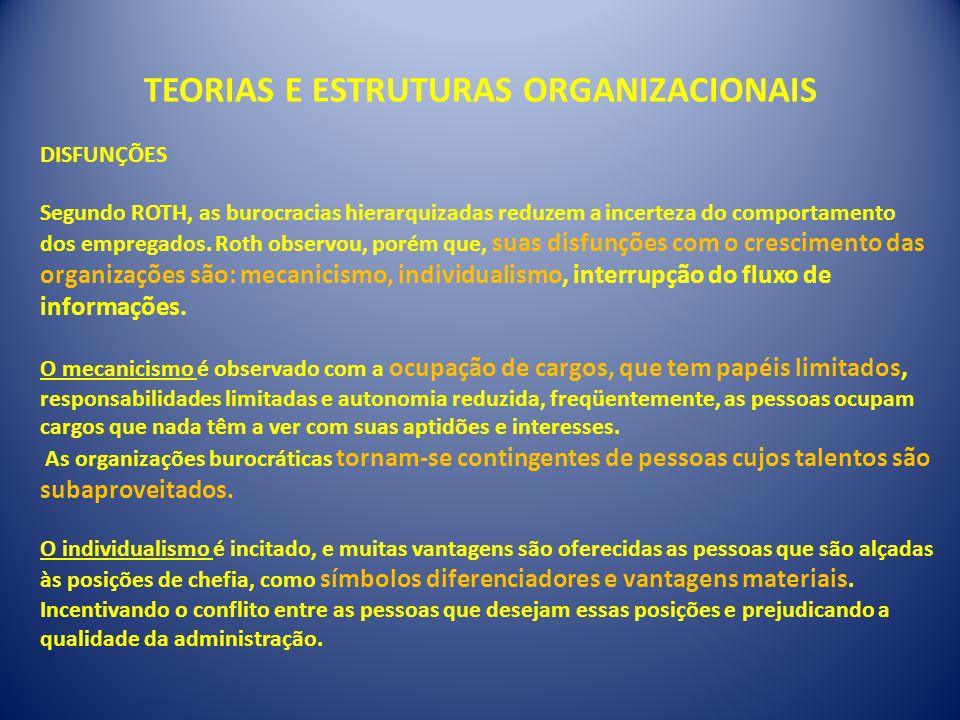 TEORIAS E ESTRUTURAS ORGANIZACIONAIS DISFUNÇÕES Segundo ROTH, as burocracias hierarquizadas reduzem a incerteza do comportamento dos empregados. Roth