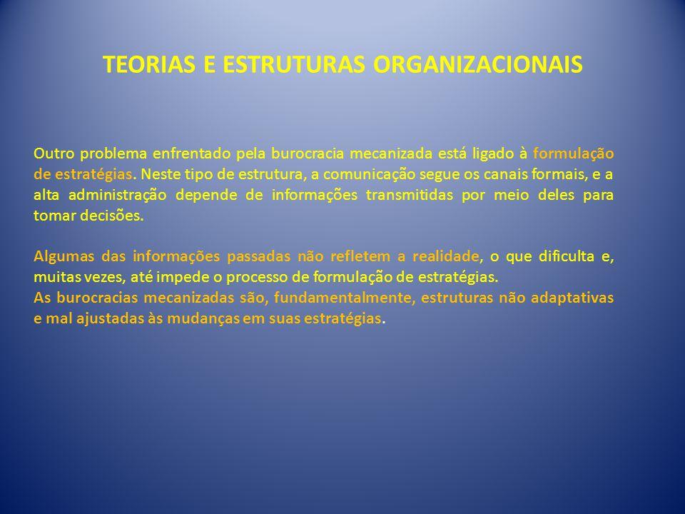 TEORIAS E ESTRUTURAS ORGANIZACIONAIS Outro problema enfrentado pela burocracia mecanizada está ligado à formulação de estratégias. Neste tipo de estru
