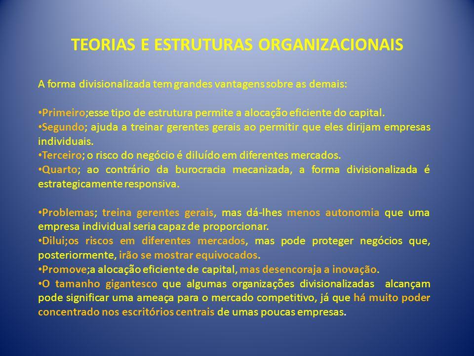 TEORIAS E ESTRUTURAS ORGANIZACIONAIS A forma divisionalizada tem grandes vantagens sobre as demais: • Primeiro;esse tipo de estrutura permite a alocação eficiente do capital.