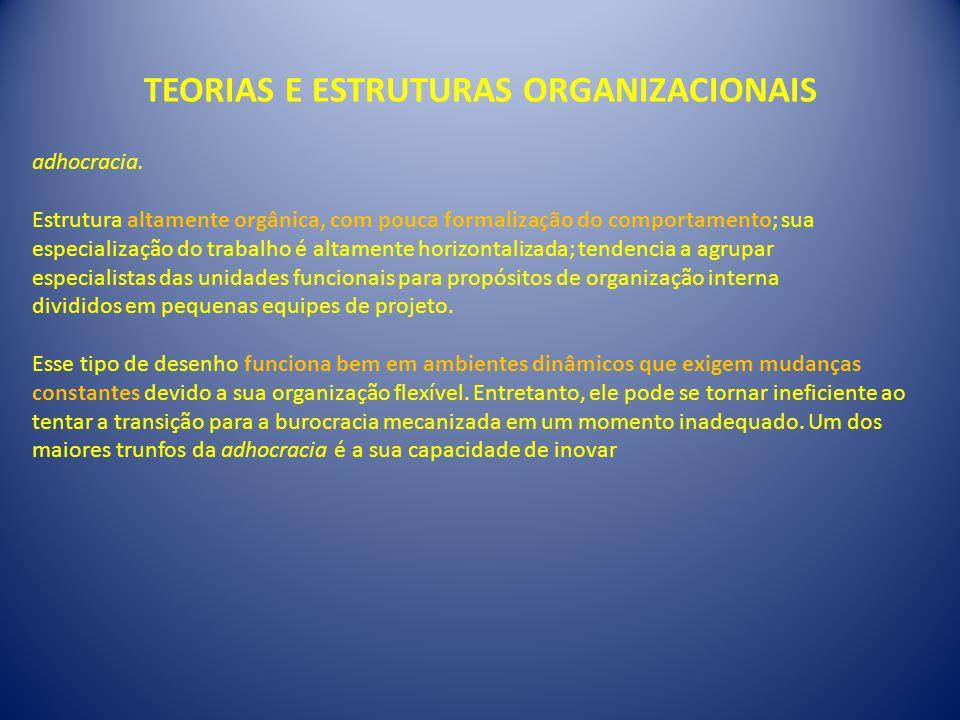 TEORIAS E ESTRUTURAS ORGANIZACIONAIS adhocracia. Estrutura altamente orgânica, com pouca formalização do comportamento; sua especialização do trabalho