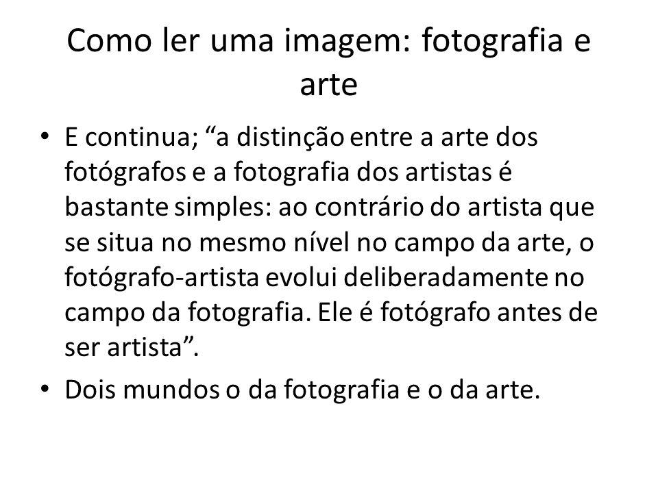 """Como ler uma imagem: fotografia e arte • E continua; """"a distinção entre a arte dos fotógrafos e a fotografia dos artistas é bastante simples: ao contr"""