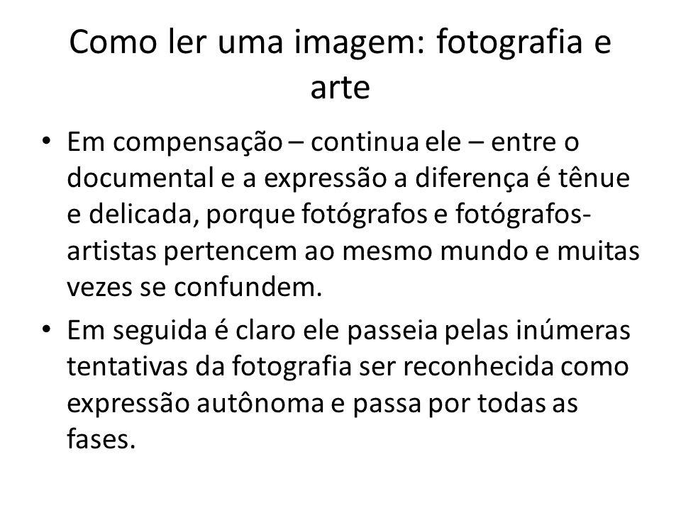 Como ler uma imagem: fotografia e arte • Em compensação – continua ele – entre o documental e a expressão a diferença é tênue e delicada, porque fotóg