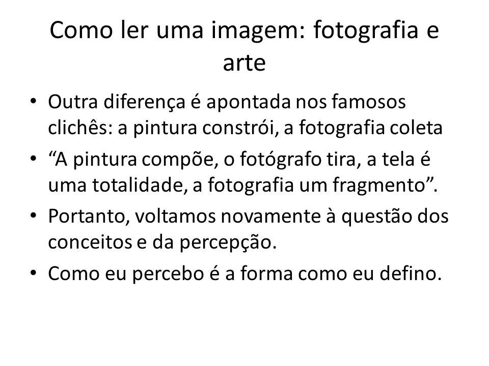 """Como ler uma imagem: fotografia e arte • Outra diferença é apontada nos famosos clichês: a pintura constrói, a fotografia coleta • """"A pintura compõe,"""