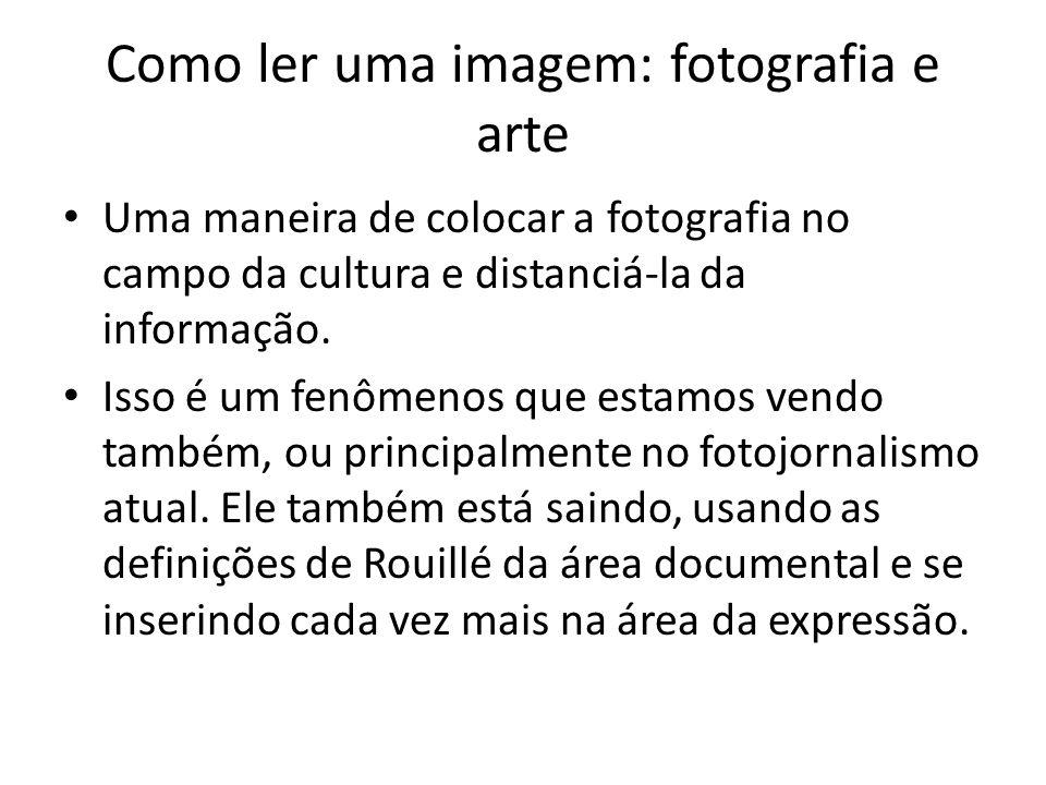 Como ler uma imagem: fotografia e arte • Uma maneira de colocar a fotografia no campo da cultura e distanciá-la da informação. • Isso é um fenômenos q