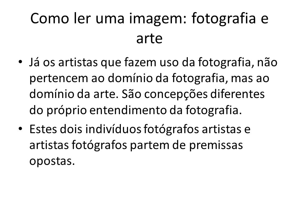 Como ler uma imagem: fotografia e arte • Já os artistas que fazem uso da fotografia, não pertencem ao domínio da fotografia, mas ao domínio da arte. S