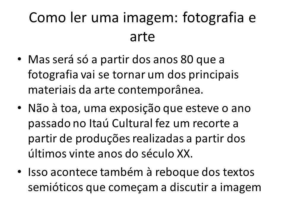 Como ler uma imagem: fotografia e arte • Mas será só a partir dos anos 80 que a fotografia vai se tornar um dos principais materiais da arte contempor