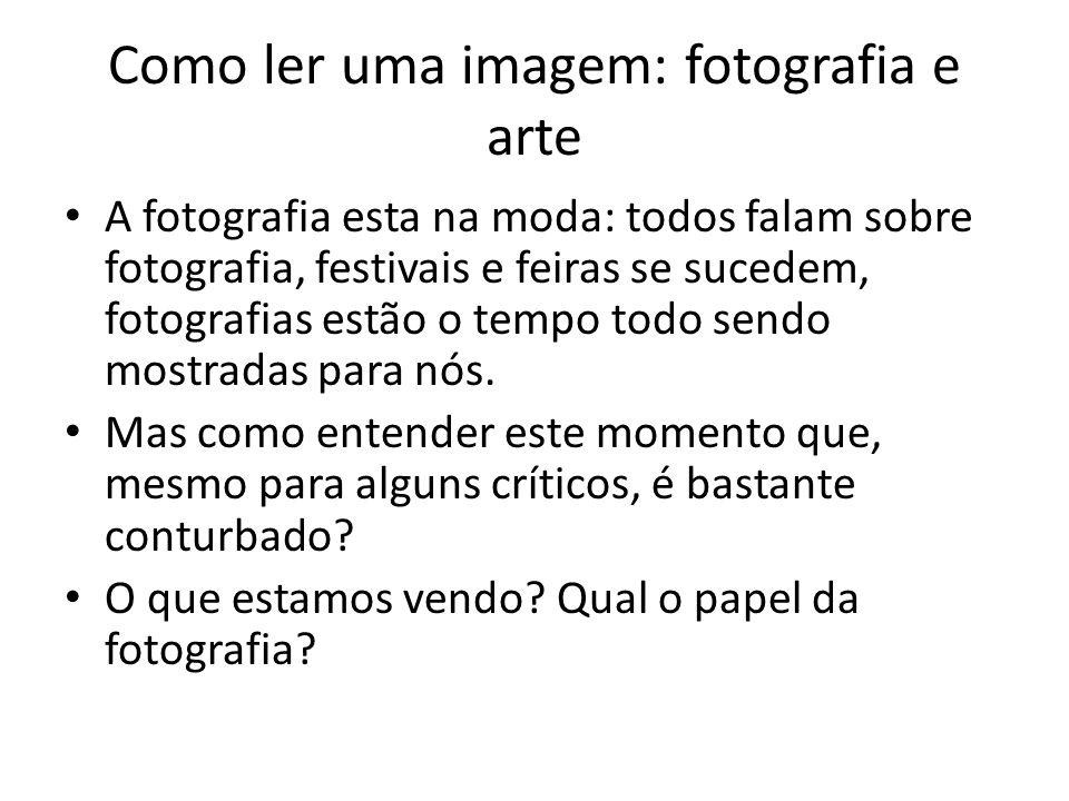 Como ler uma imagem: fotografia e arte • A fotografia esta na moda: todos falam sobre fotografia, festivais e feiras se sucedem, fotografias estão o t