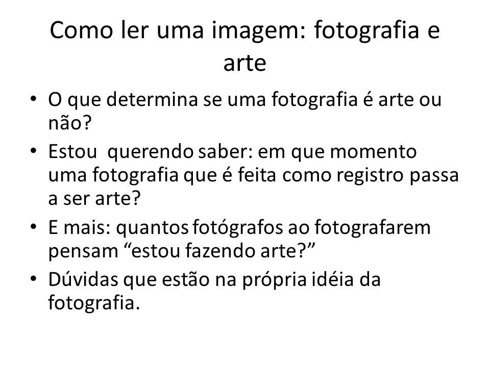Como ler uma imagem: fotografia e arte • O que determina se uma fotografia é arte ou não? • Estou querendo saber: em que momento uma fotografia que é