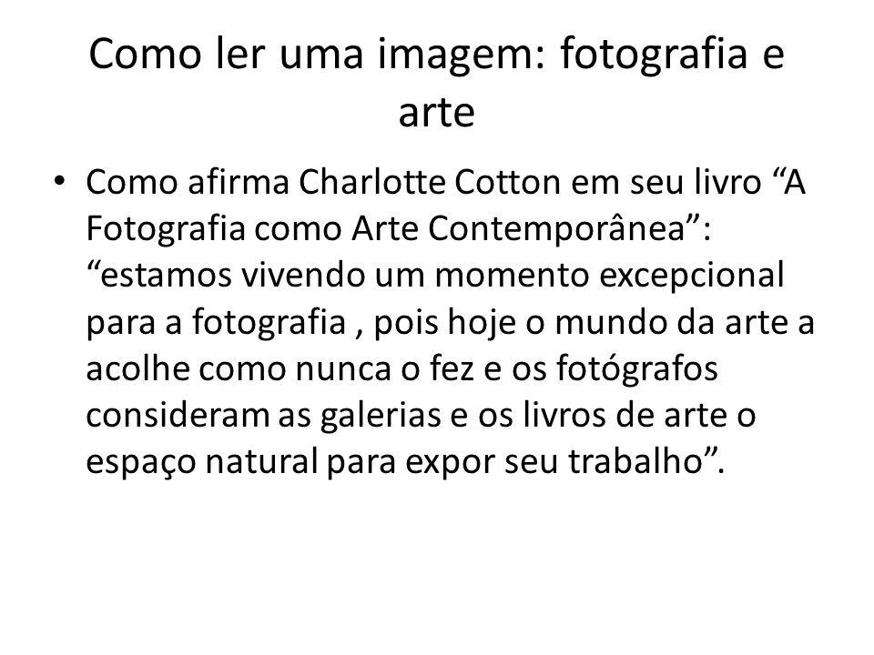 """Como ler uma imagem: fotografia e arte • Como afirma Charlotte Cotton em seu livro """"A Fotografia como Arte Contemporânea"""": """"estamos vivendo um momento"""